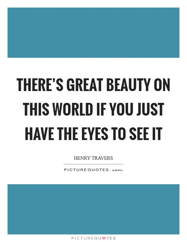 There's great beauty on this world if you just have the eyes to see it Picture Quote #1