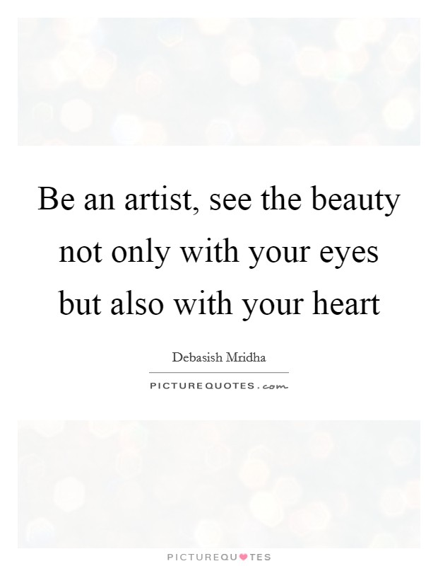 Be an artist, see the beauty not only with your eyes but also with your heart Picture Quote #1