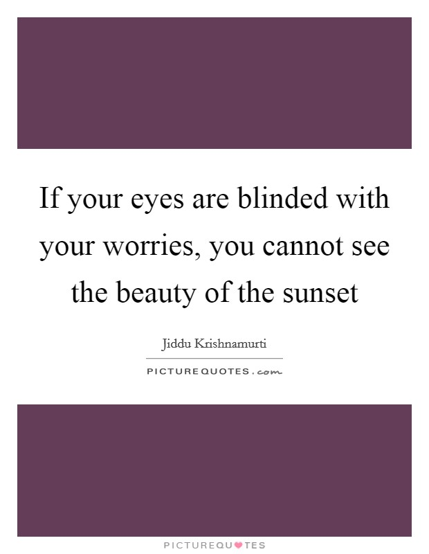 If your eyes are blinded with your worries, you cannot see the beauty of the sunset Picture Quote #1