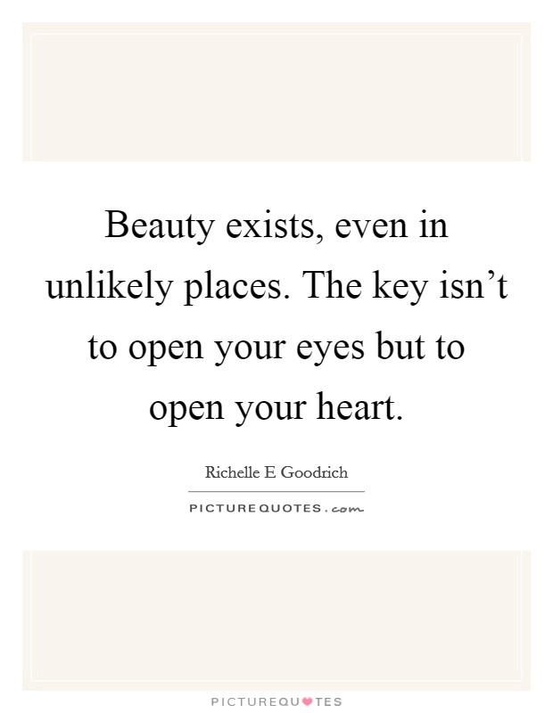 Beauty exists, even in unlikely places. The key isn't to open your eyes but to open your heart. Picture Quote #1