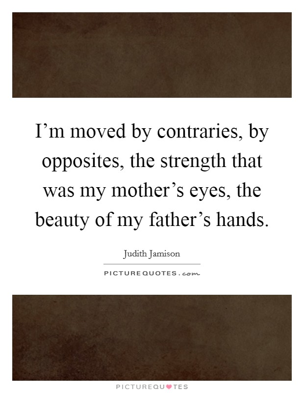 I'm moved by contraries, by opposites, the strength that was my mother's eyes, the beauty of my father's hands Picture Quote #1