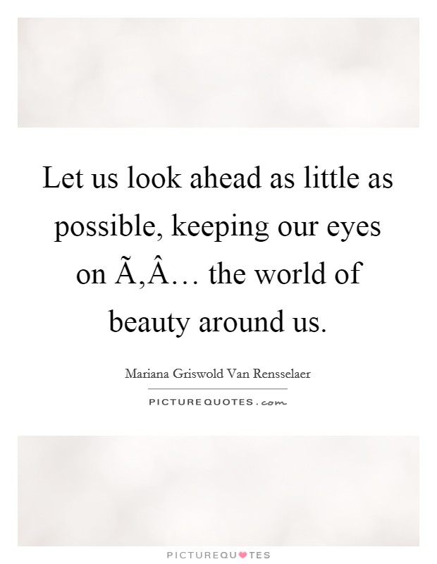 Let us look ahead as little as possible, keeping our eyes on Ã'Â… the world of beauty around us Picture Quote #1