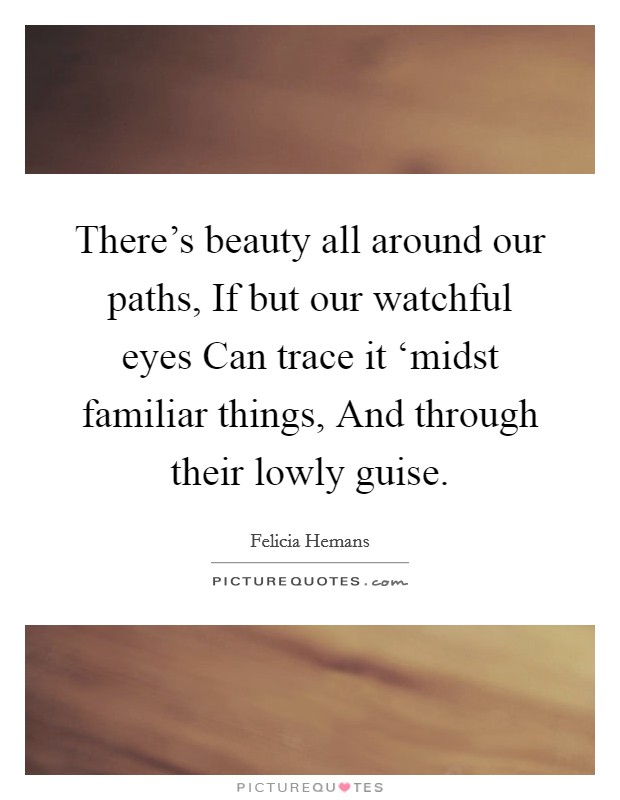 There's beauty all around our paths, If but our watchful eyes Can trace it 'midst familiar things, And through their lowly guise. Picture Quote #1