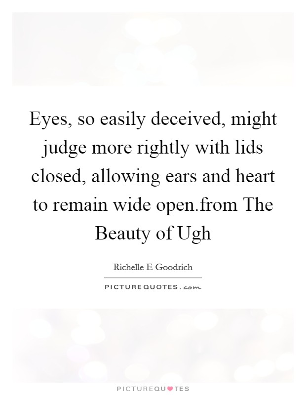 Eyes, so easily deceived, might judge more rightly with lids closed, allowing ears and heart to remain wide open.from The Beauty of Ugh Picture Quote #1