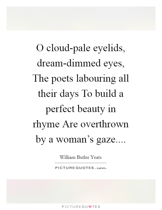 O cloud-pale eyelids, dream-dimmed eyes, The poets labouring all their days To build a perfect beauty in rhyme Are overthrown by a woman's gaze.... Picture Quote #1
