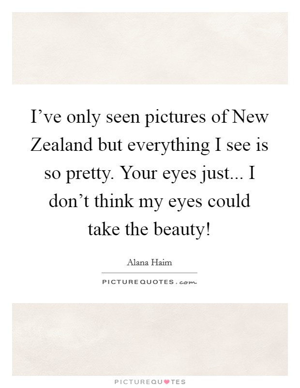 I've only seen pictures of New Zealand but everything I see is so pretty. Your eyes just... I don't think my eyes could take the beauty! Picture Quote #1