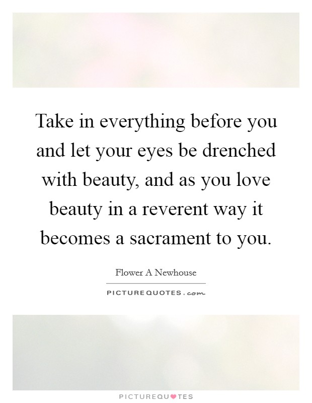 Take in everything before you and let your eyes be drenched with beauty, and as you love beauty in a reverent way it becomes a sacrament to you Picture Quote #1