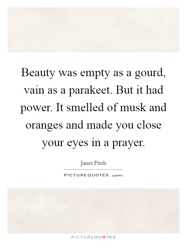 Beauty was empty as a gourd, vain as a parakeet. But it had power. It smelled of musk and oranges and made you close your eyes in a prayer Picture Quote #1