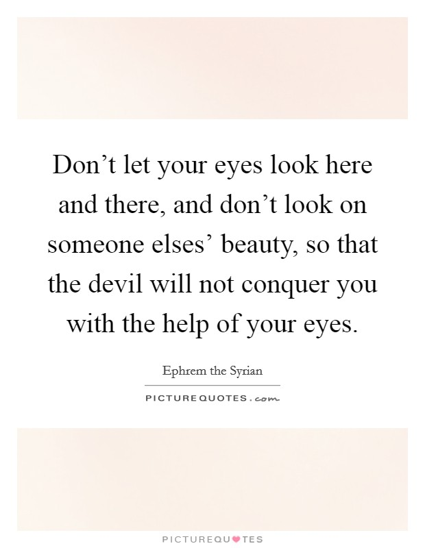 Don't let your eyes look here and there, and don't look on someone elses' beauty, so that the devil will not conquer you with the help of your eyes Picture Quote #1