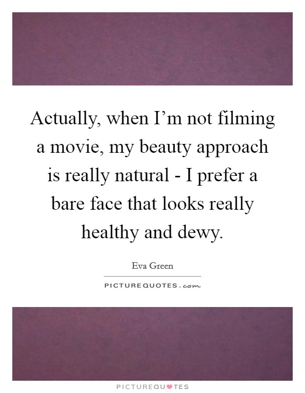 Actually, when I'm not filming a movie, my beauty approach is really natural - I prefer a bare face that looks really healthy and dewy Picture Quote #1