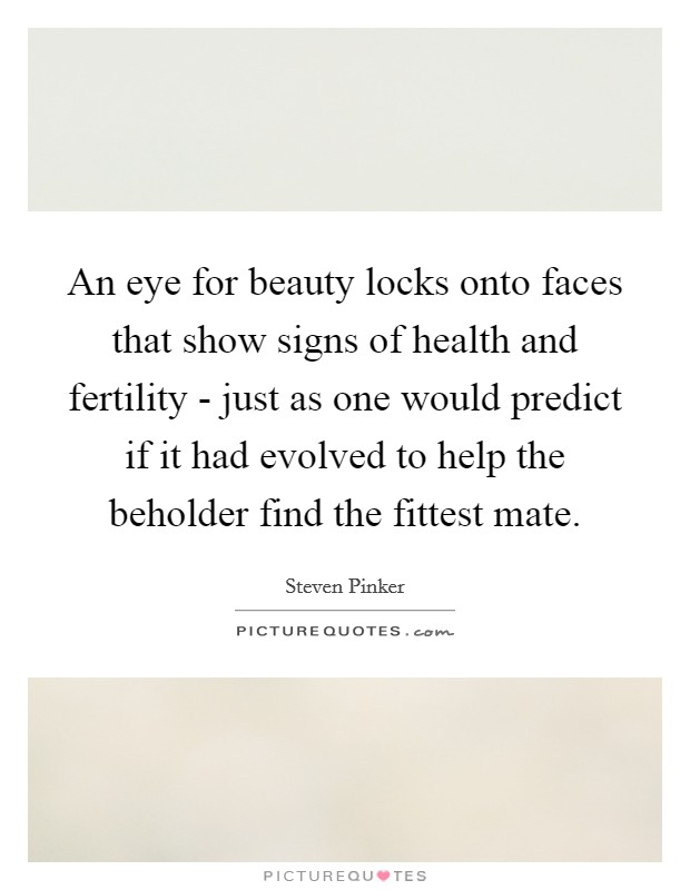 An eye for beauty locks onto faces that show signs of health and fertility - just as one would predict if it had evolved to help the beholder find the fittest mate Picture Quote #1