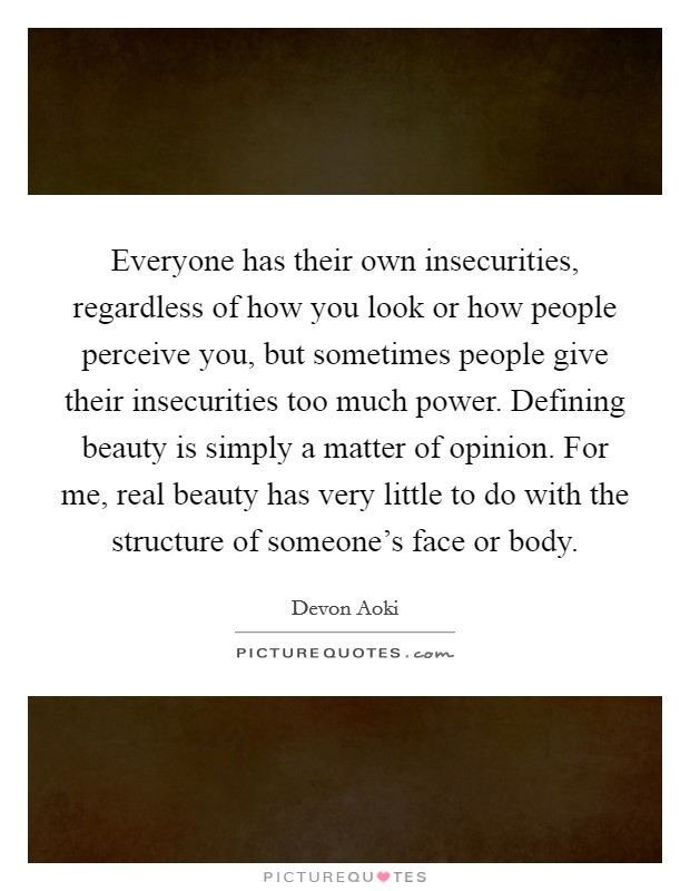 Everyone has their own insecurities, regardless of how you look or how people perceive you, but sometimes people give their insecurities too much power. Defining beauty is simply a matter of opinion. For me, real beauty has very little to do with the structure of someone's face or body Picture Quote #1