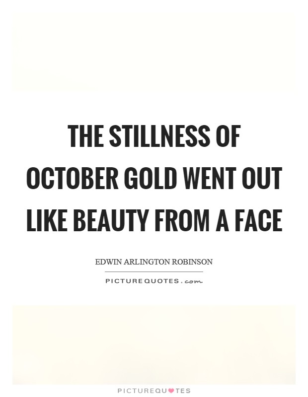 The stillness of October gold Went out like beauty from a face Picture Quote #1