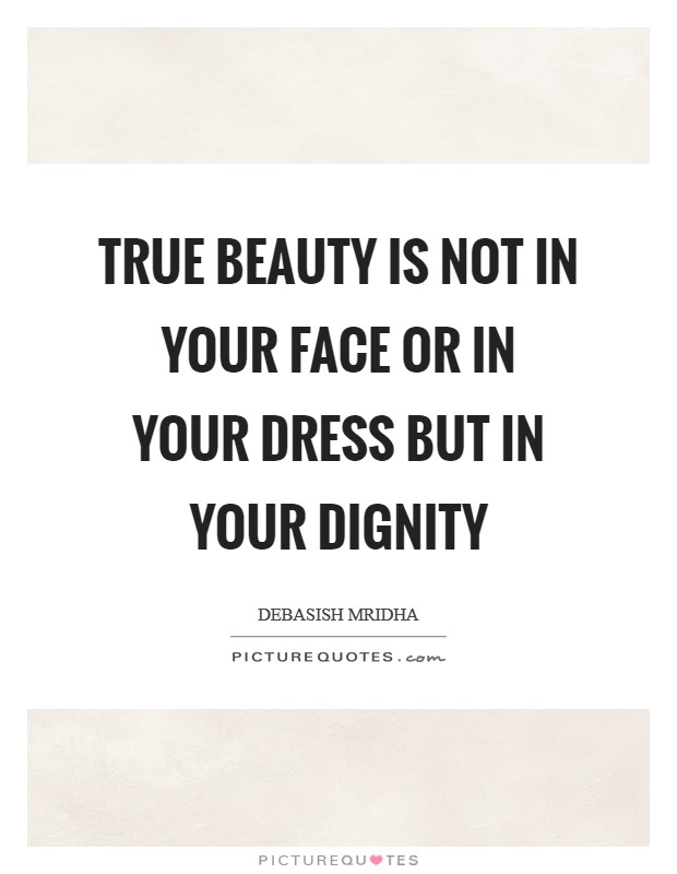 True beauty is not in your face or in your dress but in your dignity Picture Quote #1
