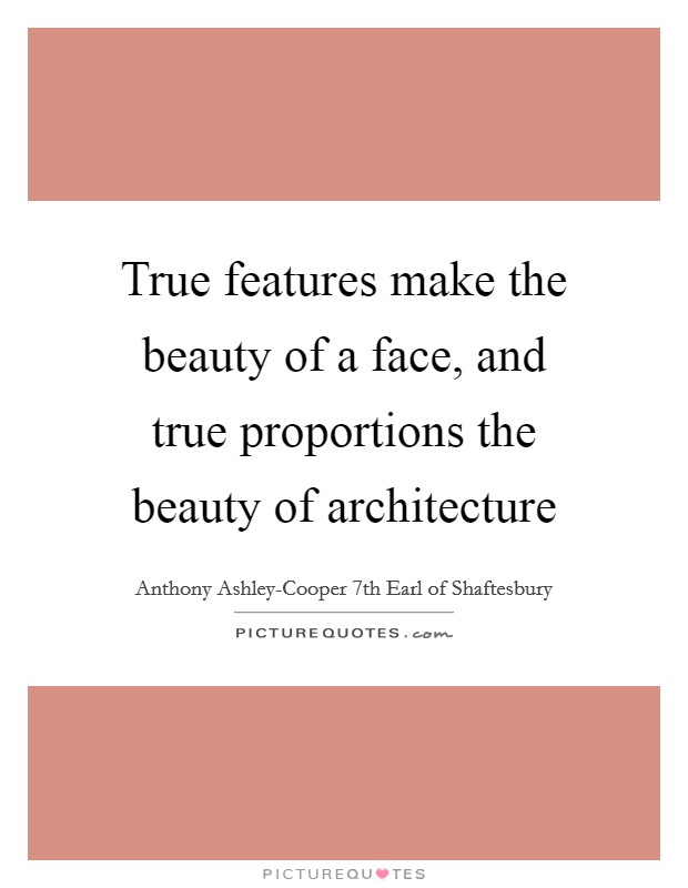 True features make the beauty of a face, and true proportions the beauty of architecture Picture Quote #1