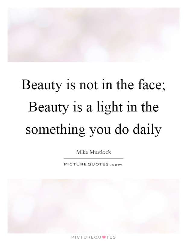 Beauty is not in the face; Beauty is a light in the something you do daily Picture Quote #1