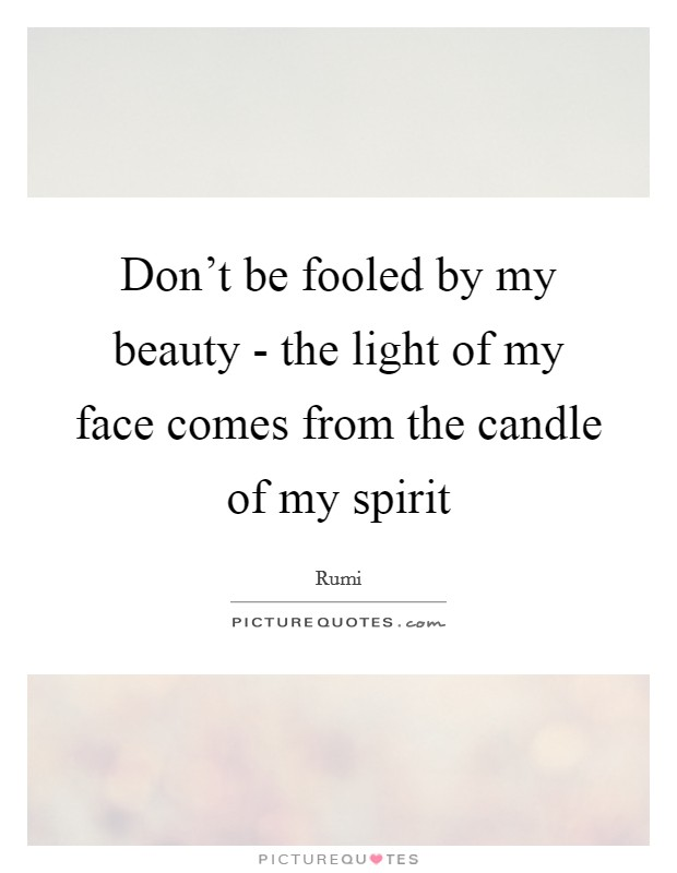 Don't be fooled by my beauty - the light of my face comes from the candle of my spirit Picture Quote #1
