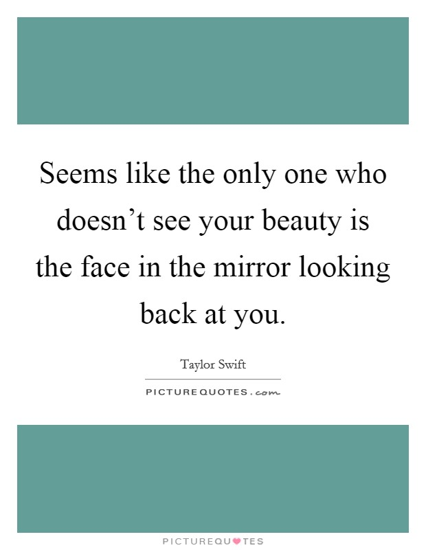 Seems like the only one who doesn't see your beauty is the face in the mirror looking back at you Picture Quote #1