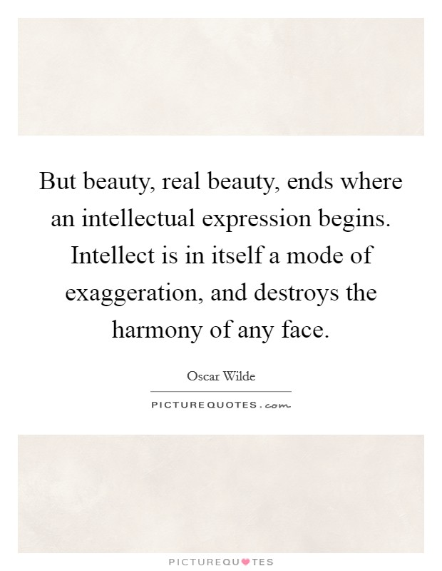 But beauty, real beauty, ends where an intellectual expression begins. Intellect is in itself a mode of exaggeration, and destroys the harmony of any face Picture Quote #1