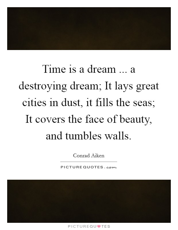 Time is a dream ... a destroying dream; It lays great cities in dust, it fills the seas; It covers the face of beauty, and tumbles walls Picture Quote #1