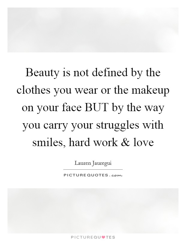 Beauty is not defined by the clothes you wear or the makeup on your face BUT by the way you carry your struggles with smiles, hard work and love Picture Quote #1
