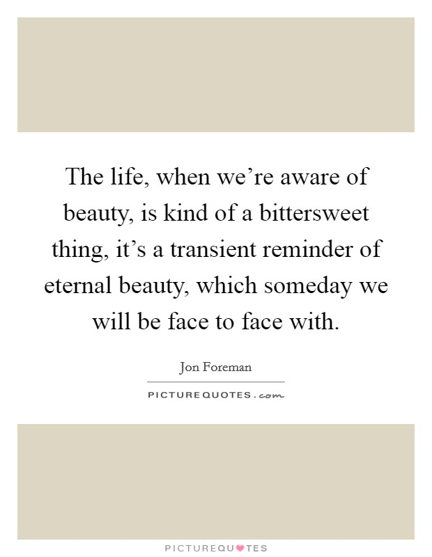 The life, when we're aware of beauty, is kind of a bittersweet thing, it's a transient reminder of eternal beauty, which someday we will be face to face with Picture Quote #1