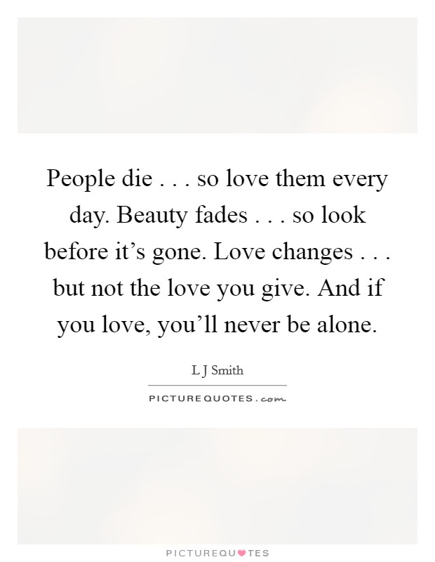 People die . . . so love them every day. Beauty fades . . . so look before it's gone. Love changes . . . but not the love you give. And if you love, you'll never be alone Picture Quote #1