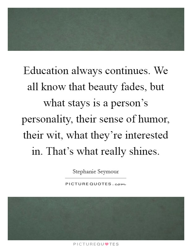 Education always continues. We all know that beauty fades, but what stays is a person's personality, their sense of humor, their wit, what they're interested in. That's what really shines Picture Quote #1