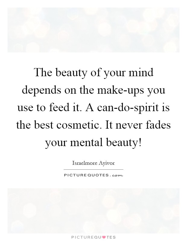 The beauty of your mind depends on the make-ups you use to feed it. A can-do-spirit is the best cosmetic. It never fades your mental beauty! Picture Quote #1