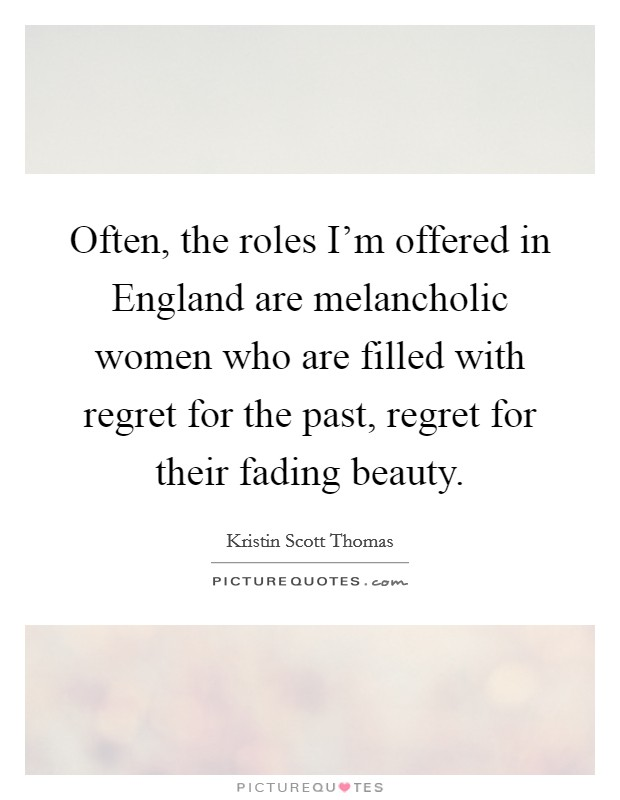 Often, the roles I'm offered in England are melancholic women who are filled with regret for the past, regret for their fading beauty Picture Quote #1