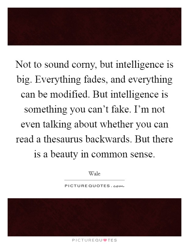 Not to sound corny, but intelligence is big. Everything fades, and everything can be modified. But intelligence is something you can't fake. I'm not even talking about whether you can read a thesaurus backwards. But there is a beauty in common sense Picture Quote #1