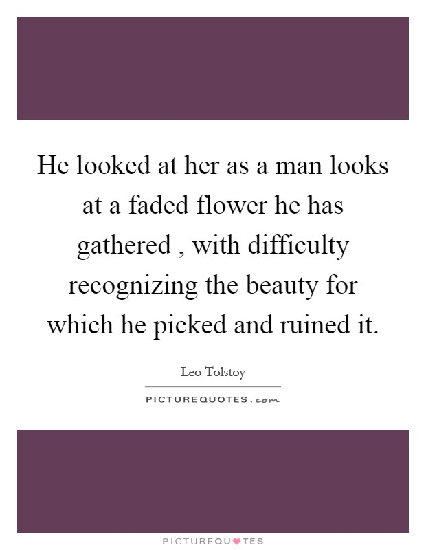He looked at her as a man looks at a faded flower he has gathered , with difficulty recognizing the beauty for which he picked and ruined it Picture Quote #1