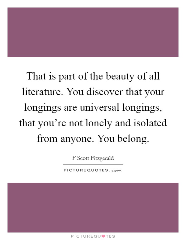 That is part of the beauty of all literature. You discover that your longings are universal longings, that you're not lonely and isolated from anyone. You belong Picture Quote #1