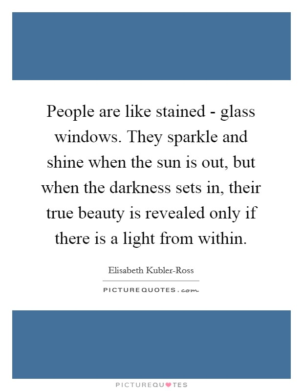 People are like stained - glass windows. They sparkle and shine when the sun is out, but when the darkness sets in, their true beauty is revealed only if there is a light from within Picture Quote #1