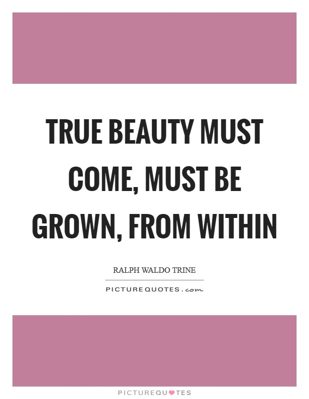 True beauty must come, must be grown, from within Picture Quote #1