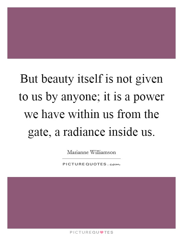 But beauty itself is not given to us by anyone; it is a power we have within us from the gate, a radiance inside us Picture Quote #1