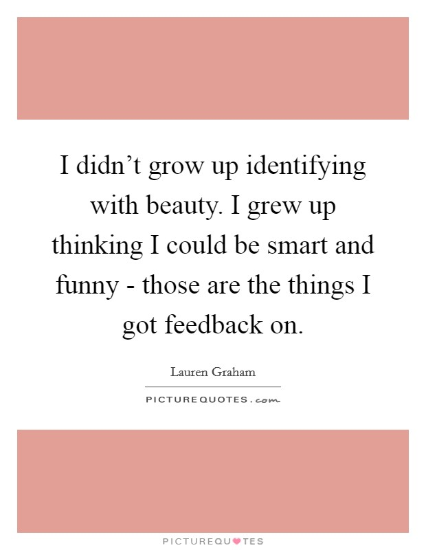 I didn't grow up identifying with beauty. I grew up thinking I could be smart and funny - those are the things I got feedback on Picture Quote #1