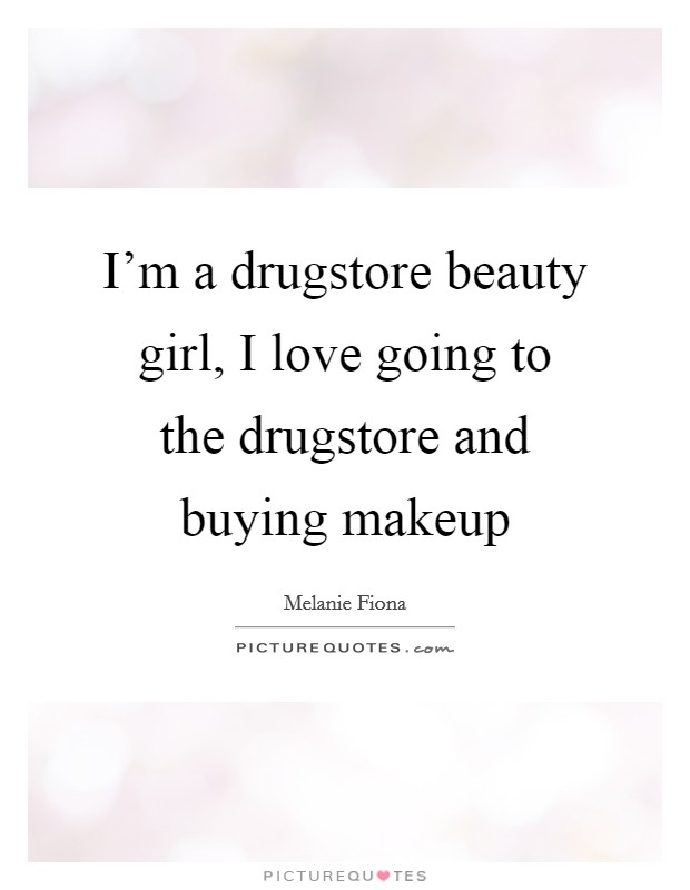 I'm a drugstore beauty girl, I love going to the drugstore and buying makeup Picture Quote #1