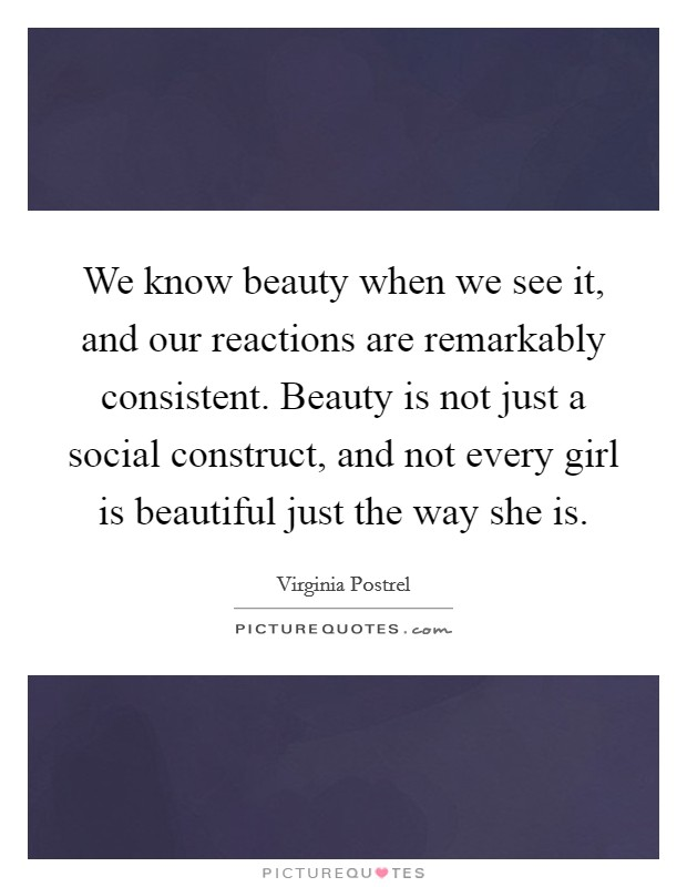 We know beauty when we see it, and our reactions are remarkably consistent. Beauty is not just a social construct, and not every girl is beautiful just the way she is Picture Quote #1