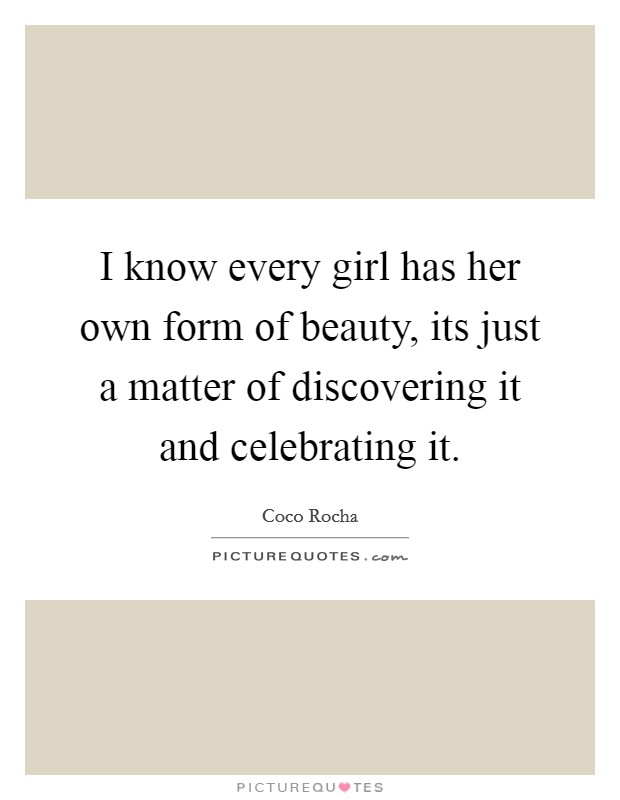 I know every girl has her own form of beauty, its just a matter of discovering it and celebrating it Picture Quote #1
