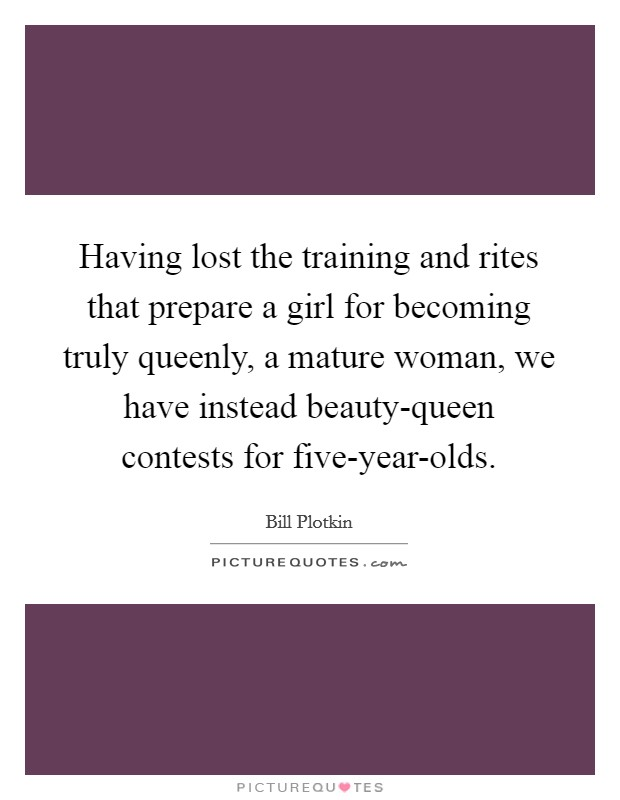 Having lost the training and rites that prepare a girl for becoming truly queenly, a mature woman, we have instead beauty-queen contests for five-year-olds Picture Quote #1