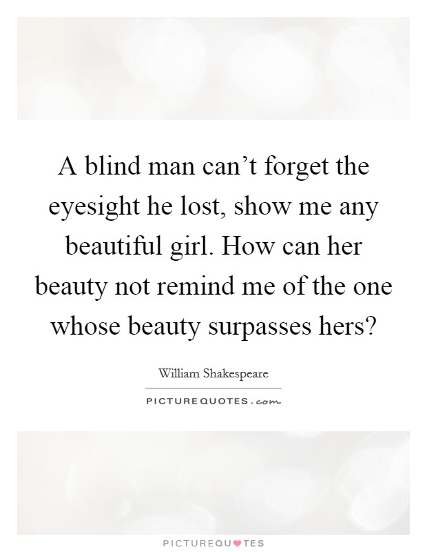 A blind man can't forget the eyesight he lost, show me any beautiful girl. How can her beauty not remind me of the one whose beauty surpasses hers? Picture Quote #1