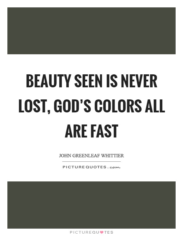 Beauty seen is never lost, God's colors all are fast Picture Quote #1
