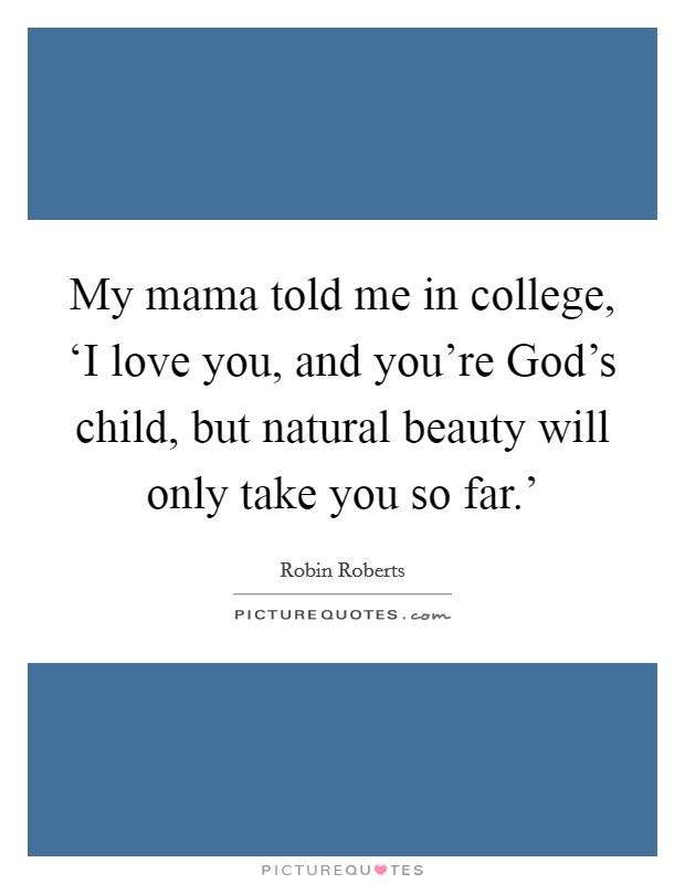 My mama told me in college, 'I love you, and you're God's child, but natural beauty will only take you so far.' Picture Quote #1
