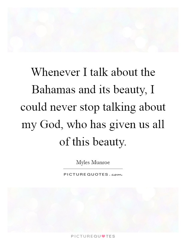 Whenever I talk about the Bahamas and its beauty, I could never stop talking about my God, who has given us all of this beauty. Picture Quote #1
