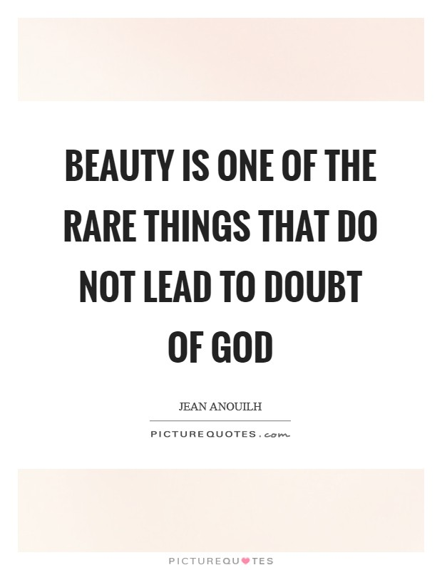 Beauty is one of the rare things that do not lead to doubt of God Picture Quote #1
