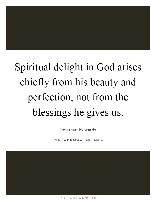 Spiritual delight in God arises chiefly from his beauty and perfection, not from the blessings he gives us. Picture Quote #1