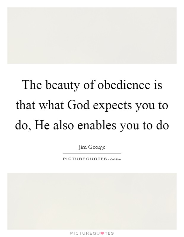 The beauty of obedience is that what God expects you to do, He also enables you to do Picture Quote #1