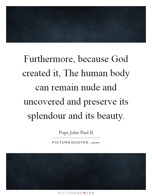 Furthermore, because God created it, The human body can remain nude and uncovered and preserve its splendour and its beauty Picture Quote #1