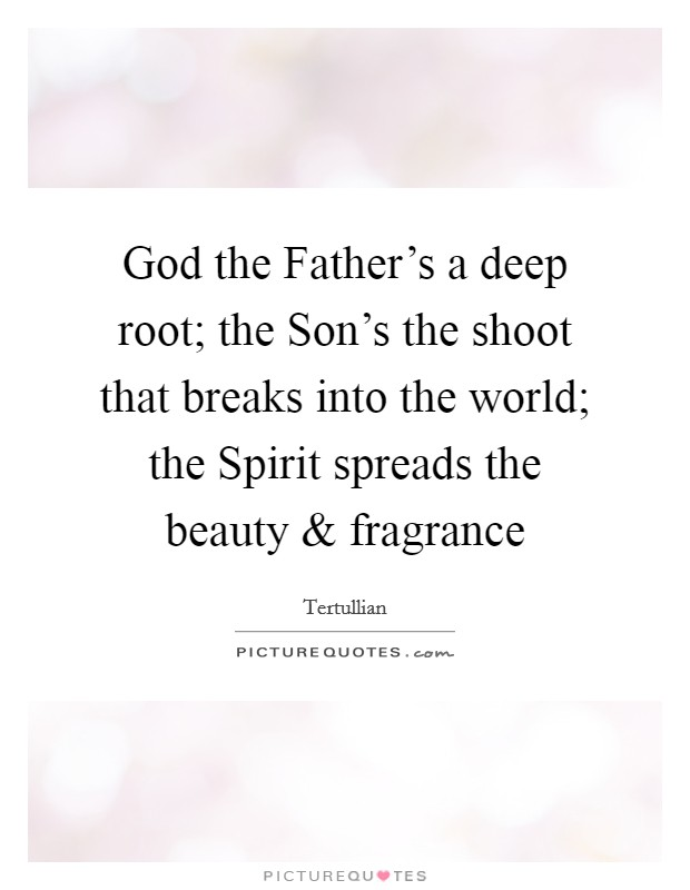 God the Father's a deep root; the Son's the shoot that breaks into the world; the Spirit spreads the beauty and fragrance Picture Quote #1